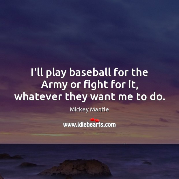 I'll play baseball for the Army or fight for it, whatever they want me to do. Mickey Mantle Picture Quote