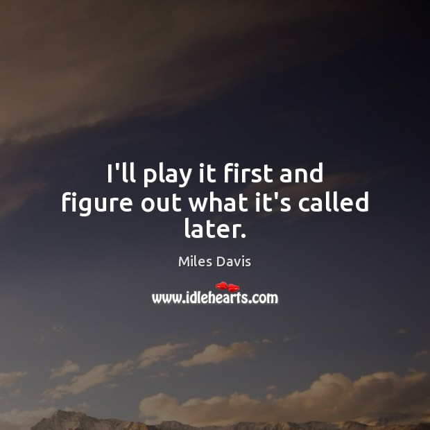 I'll play it first and figure out what it's called later. Miles Davis Picture Quote