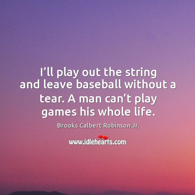 Image, I'll play out the string and leave baseball without a tear. A man can't play games his whole life.
