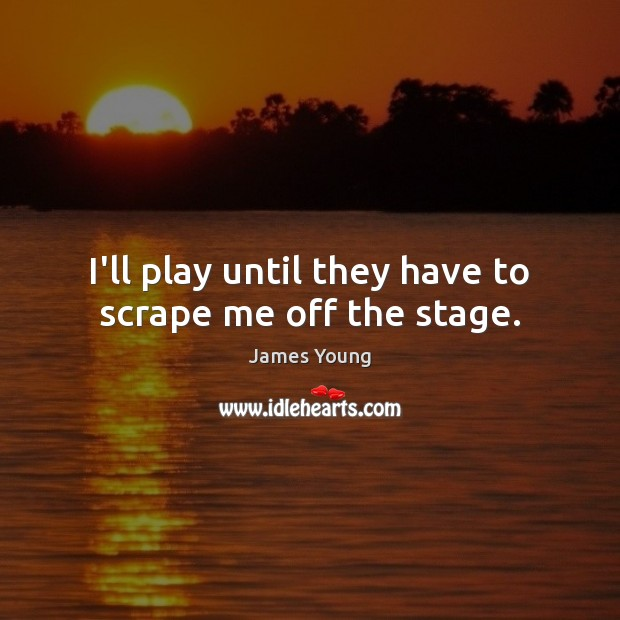 I'll play until they have to scrape me off the stage. Image