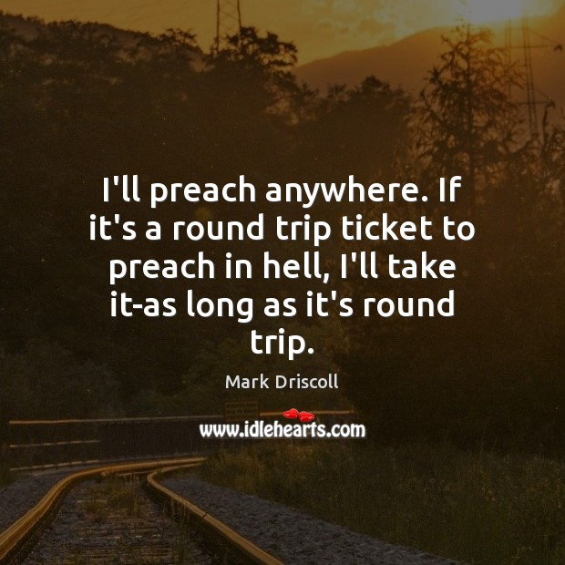 I'll preach anywhere. If it's a round trip ticket to preach in Mark Driscoll Picture Quote
