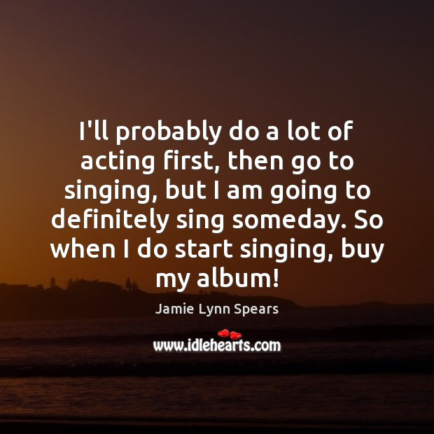 I'll probably do a lot of acting first, then go to singing, Image