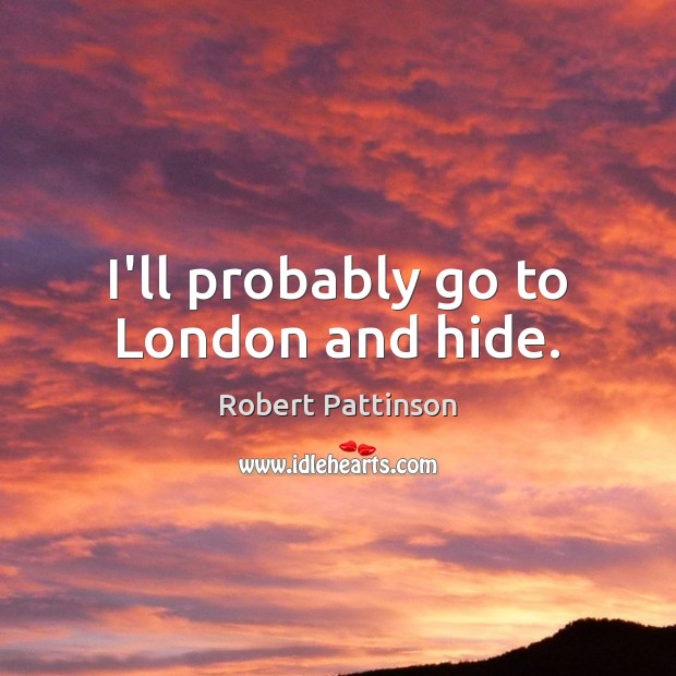 I'll probably go to London and hide. Image