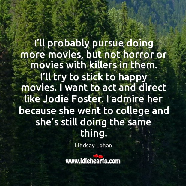I'll probably pursue doing more movies, but not horror or movies with killers in them. Image