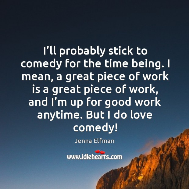 I'll probably stick to comedy for the time being. I mean, a great piece of work is a Jenna Elfman Picture Quote