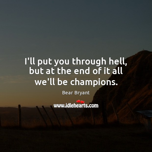 I'll put you through hell, but at the end of it all we'll be champions. Bear Bryant Picture Quote