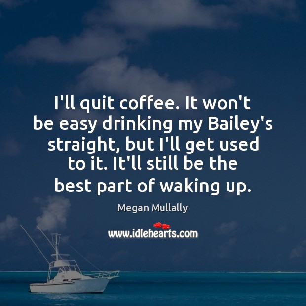 I'll quit coffee. It won't be easy drinking my Bailey's straight, but Image