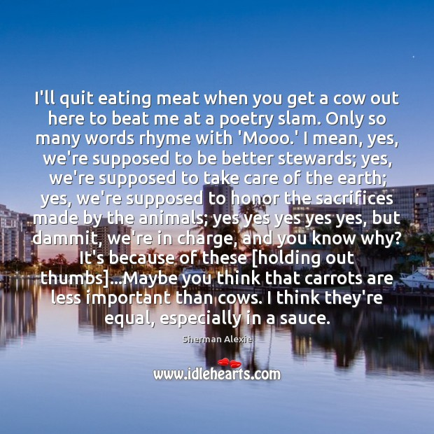 I'll quit eating meat when you get a cow out here to Image