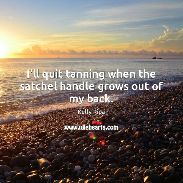 I'll quit tanning when the satchel handle grows out of my back. Image
