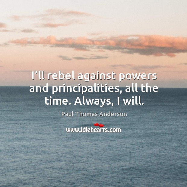 I'll rebel against powers and principalities, all the time. Always, I will. Paul Thomas Anderson Picture Quote