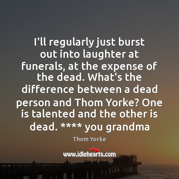 I'll regularly just burst out into laughter at funerals, at the expense Thom Yorke Picture Quote