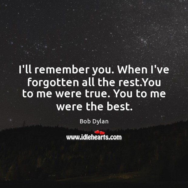I'll remember you. When I've forgotten all the rest.You to me Bob Dylan Picture Quote