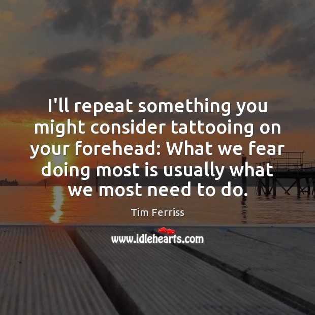 I'll repeat something you might consider tattooing on your forehead: What we Tim Ferriss Picture Quote