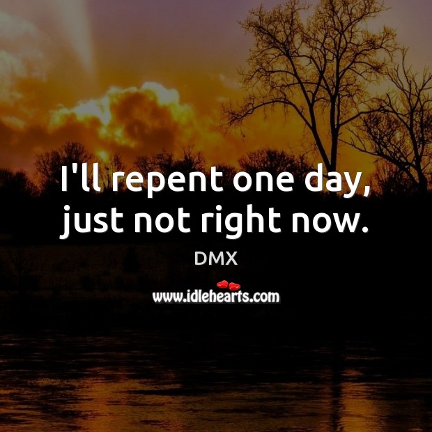 I'll repent one day, just not right now. DMX Picture Quote