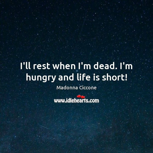 I'll rest when I'm dead. I'm hungry and life is short! Madonna Ciccone Picture Quote
