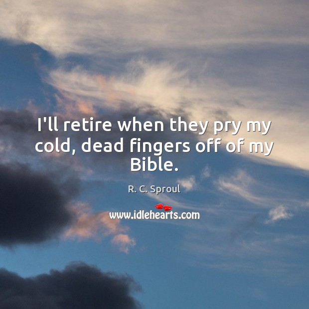 I'll retire when they pry my cold, dead fingers off of my Bible. R. C. Sproul Picture Quote
