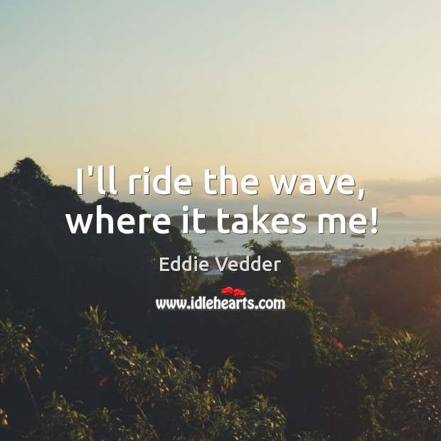 I'll ride the wave, where it takes me! Image