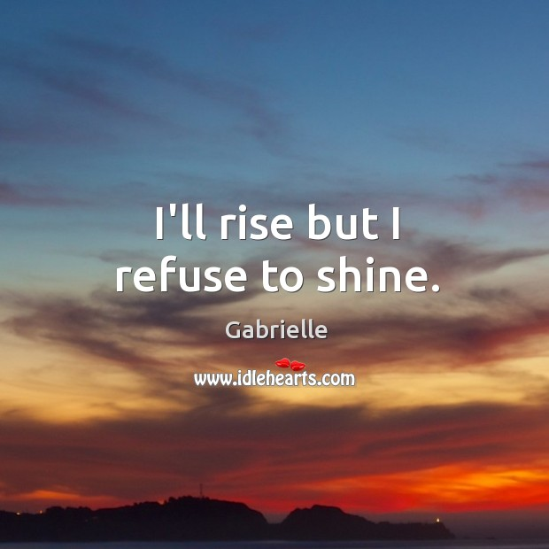 Image, I'll rise but I refuse to shine.