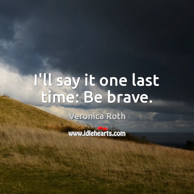 I'll say it one last time: Be brave. Image