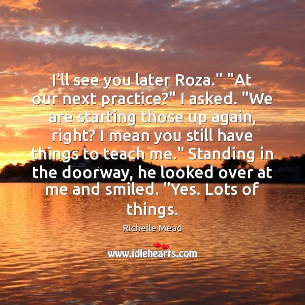 "Image, I'll see you later Roza."" ""At our next practice?"" I asked. ""We"