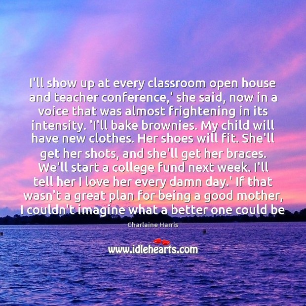 I'll show up at every classroom open house and teacher conference,' Charlaine Harris Picture Quote