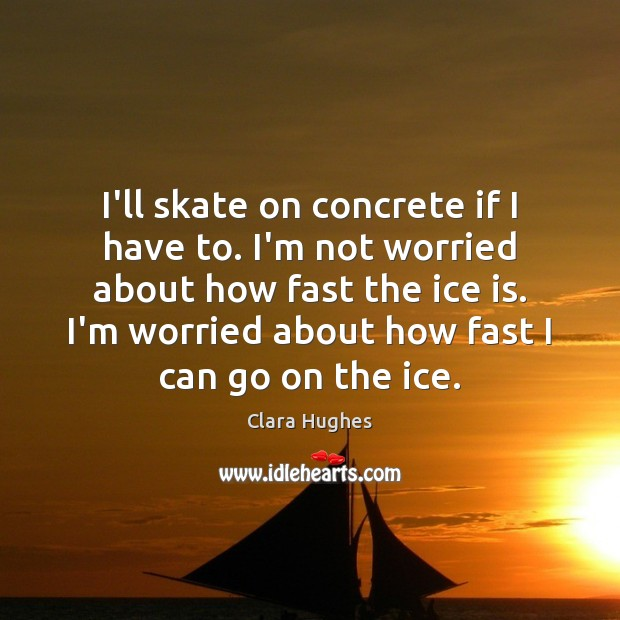 I'll skate on concrete if I have to. I'm not worried about Image
