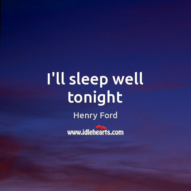 I'll sleep well tonight Henry Ford Picture Quote