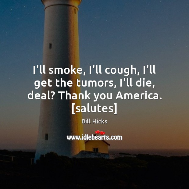 I'll smoke, I'll cough, I'll get the tumors, I'll die, deal? Thank you America. [salutes] Bill Hicks Picture Quote