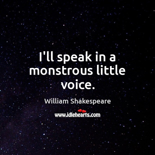 I'll speak in a monstrous little voice. William Shakespeare Picture Quote