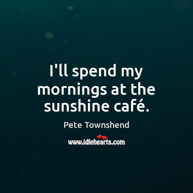 I'll spend my mornings at the sunshine café. Pete Townshend Picture Quote