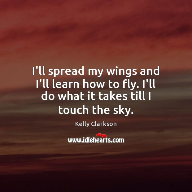 I'll spread my wings and I'll learn how to fly. I'll do Image