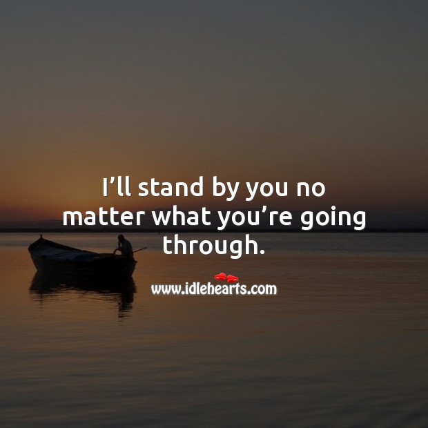 I'll stand by you no matter what you're going through. Relationship Quotes Image