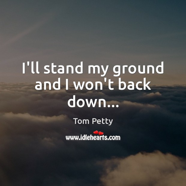 I'll stand my ground and I won't back down… Tom Petty Picture Quote