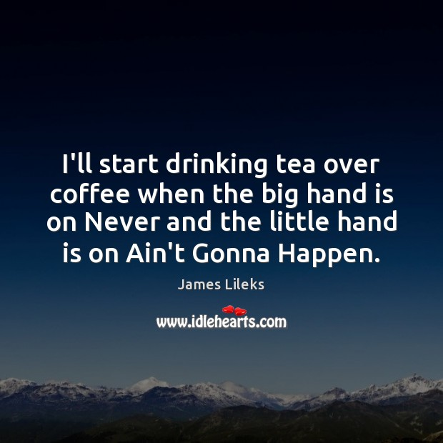 I'll start drinking tea over coffee when the big hand is on Image