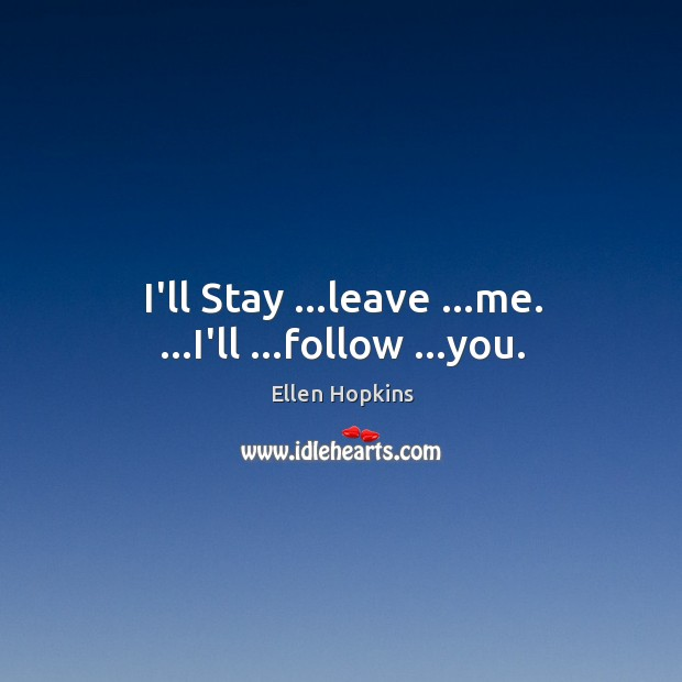 I'll Stay …leave …me. …I'll …follow …you. Ellen Hopkins Picture Quote