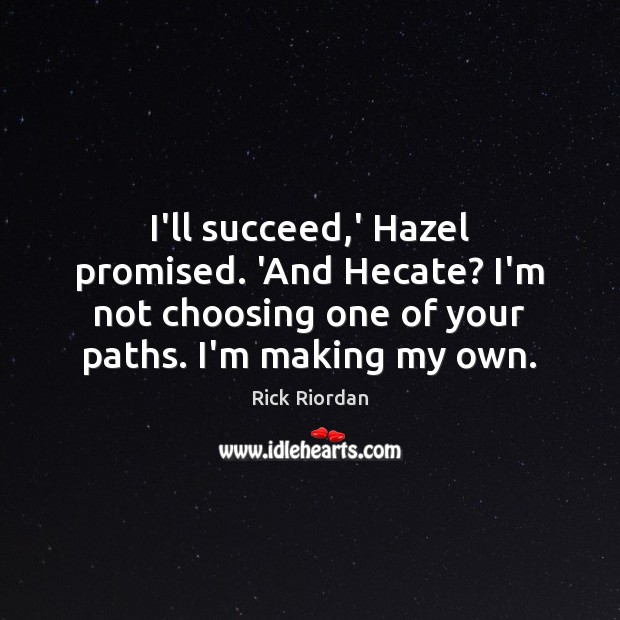 Image, I'll succeed,' Hazel promised. 'And Hecate? I'm not choosing one of
