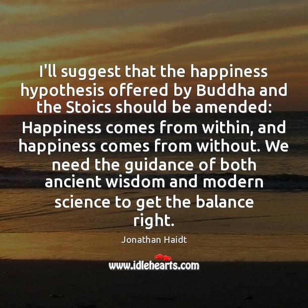 Image, I'll suggest that the happiness hypothesis offered by Buddha and the Stoics
