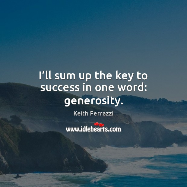 I'll sum up the key to success in one word: generosity. Image