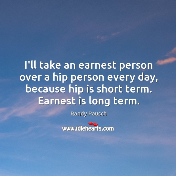 I'll take an earnest person over a hip person every day, because Randy Pausch Picture Quote