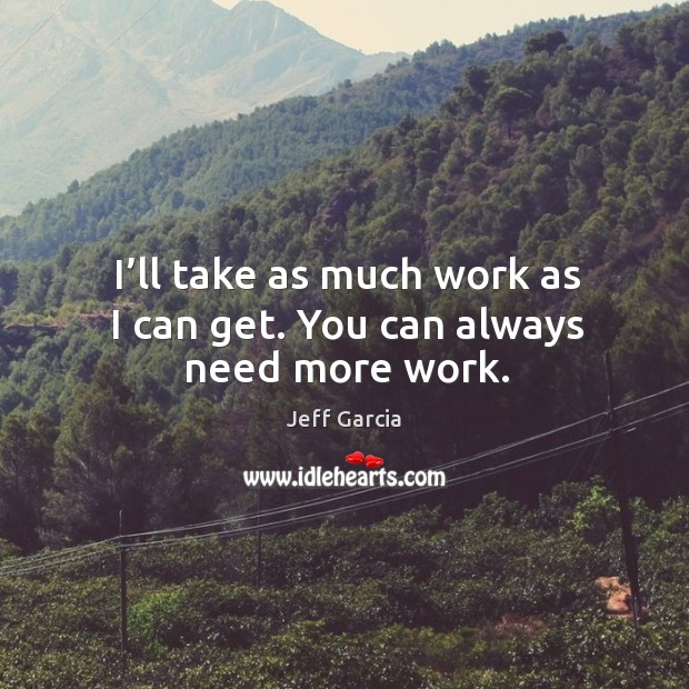 I'll take as much work as I can get. You can always need more work. Image