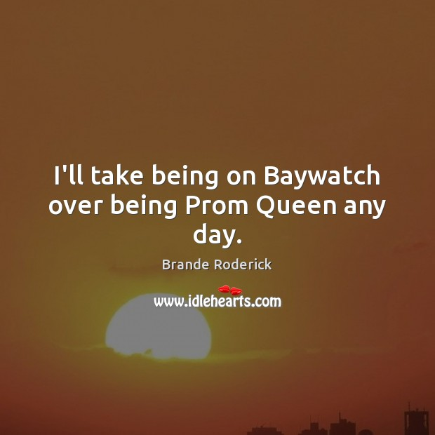 Image, I'll take being on Baywatch over being Prom Queen any day.
