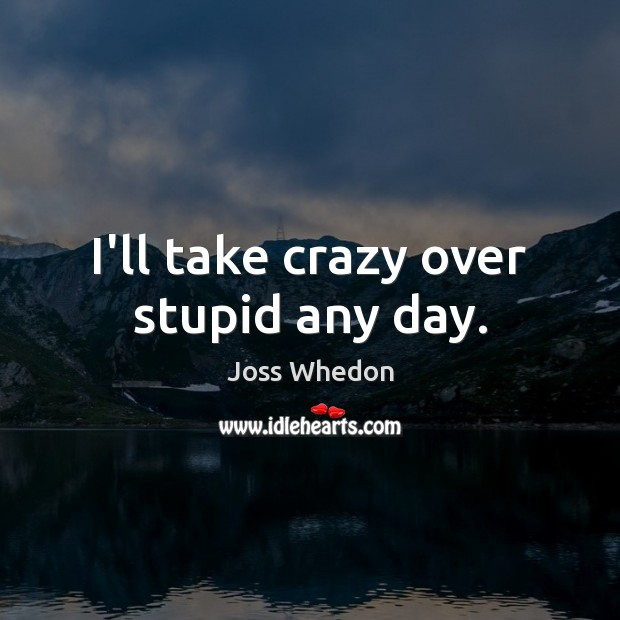 Image, I'll take crazy over stupid any day.