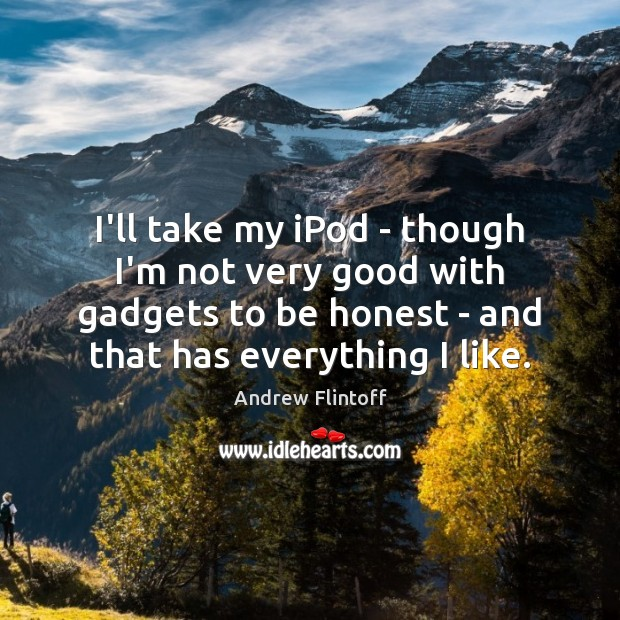 Image, I'll take my iPod – though I'm not very good with gadgets