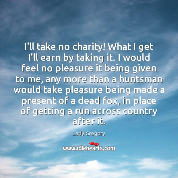 I'll take no charity! What I get I'll earn by taking it. Image