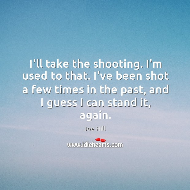 I'll take the shooting. I'm used to that. I've been shot a Joe Hill Picture Quote