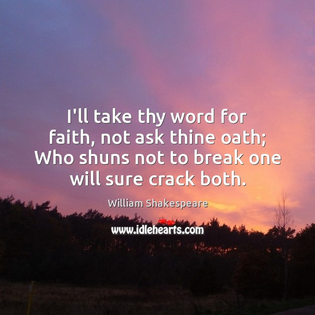 I'll take thy word for faith, not ask thine oath; Who shuns Image