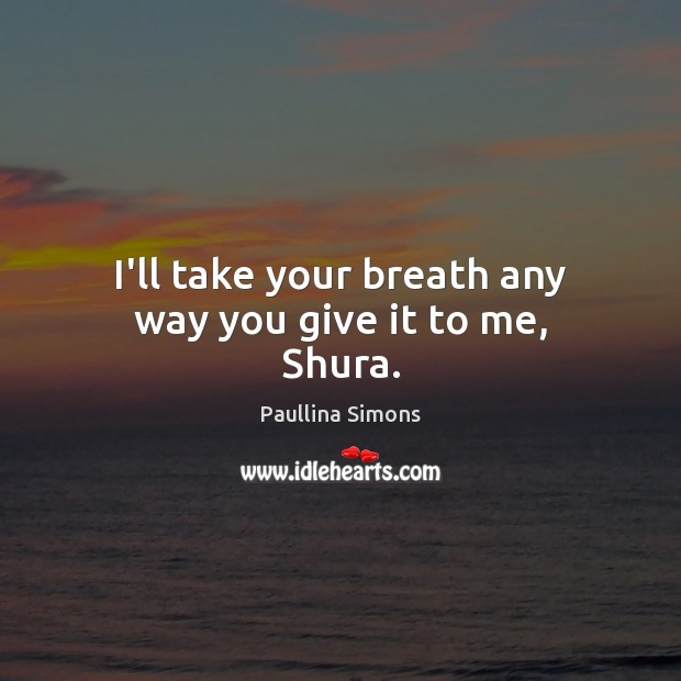 I'll take your breath any way you give it to me, Shura. Paullina Simons Picture Quote