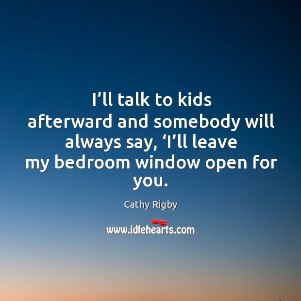 I'll talk to kids afterward and somebody will always say, 'i'll leave my bedroom window open for you. Image