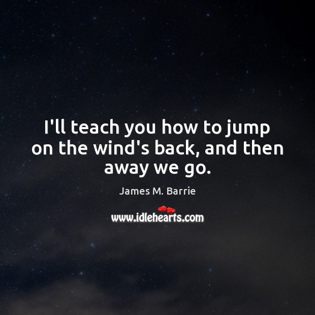 I'll teach you how to jump on the wind's back, and then away we go. James M. Barrie Picture Quote