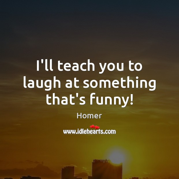 I'll teach you to laugh at something that's funny! Image